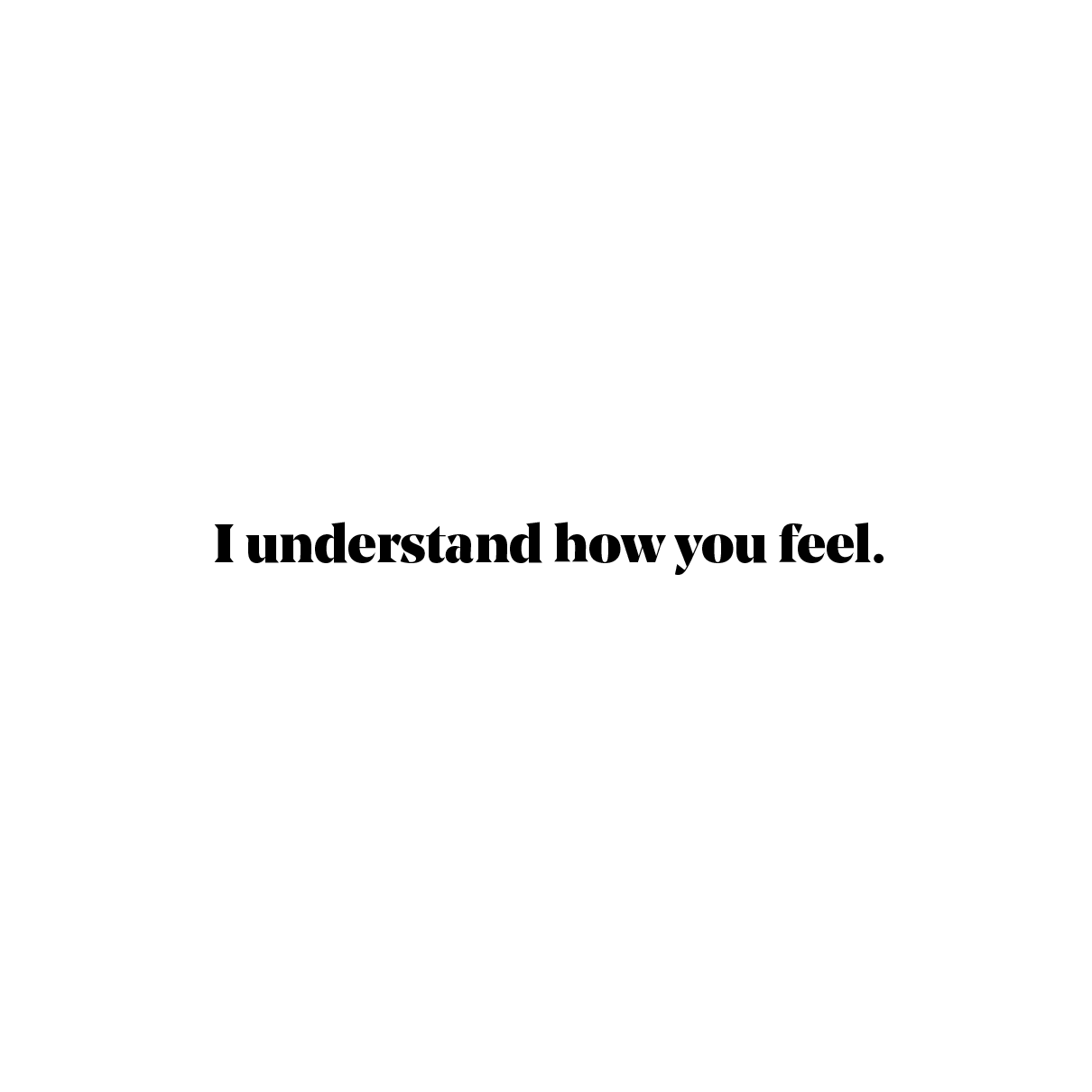 I understand how you feel